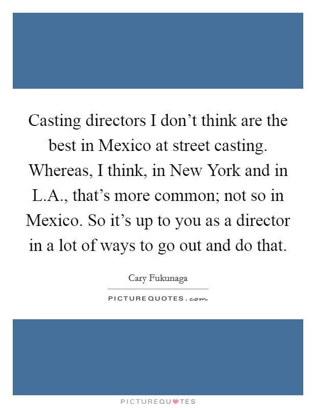 Casting directors I don't think are the best in Mexico at street casting. Whereas, I think, in New York and in L.A., that's more common; not so in Mexico. So it's up to you as a director in a lot of ways to go out and do that Picture Quote #1