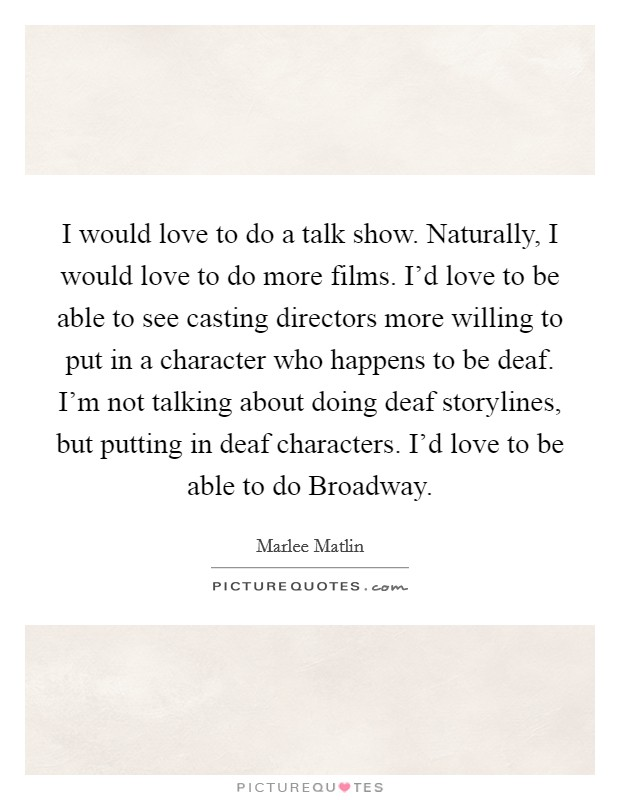 I would love to do a talk show. Naturally, I would love to do more films. I'd love to be able to see casting directors more willing to put in a character who happens to be deaf. I'm not talking about doing deaf storylines, but putting in deaf characters. I'd love to be able to do Broadway Picture Quote #1