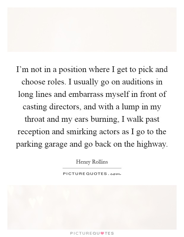 I'm not in a position where I get to pick and choose roles. I usually go on auditions in long lines and embarrass myself in front of casting directors, and with a lump in my throat and my ears burning, I walk past reception and smirking actors as I go to the parking garage and go back on the highway. Picture Quote #1