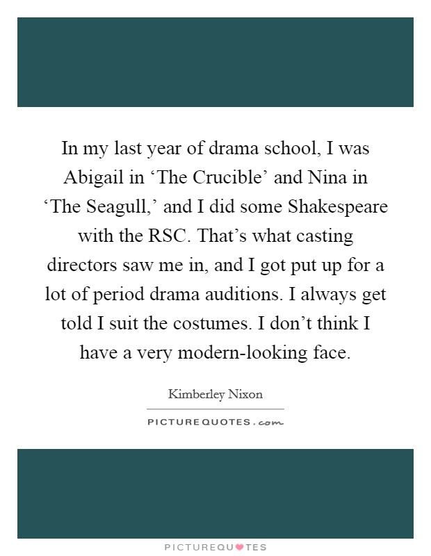 In my last year of drama school, I was Abigail in 'The Crucible' and Nina in 'The Seagull,' and I did some Shakespeare with the RSC. That's what casting directors saw me in, and I got put up for a lot of period drama auditions. I always get told I suit the costumes. I don't think I have a very modern-looking face Picture Quote #1