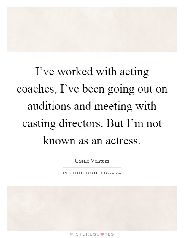 I've worked with acting coaches, I've been going out on auditions and meeting with casting directors. But I'm not known as an actress Picture Quote #1