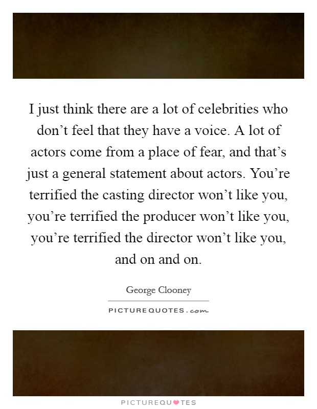 I just think there are a lot of celebrities who don't feel that they have a voice. A lot of actors come from a place of fear, and that's just a general statement about actors. You're terrified the casting director won't like you, you're terrified the producer won't like you, you're terrified the director won't like you, and on and on Picture Quote #1