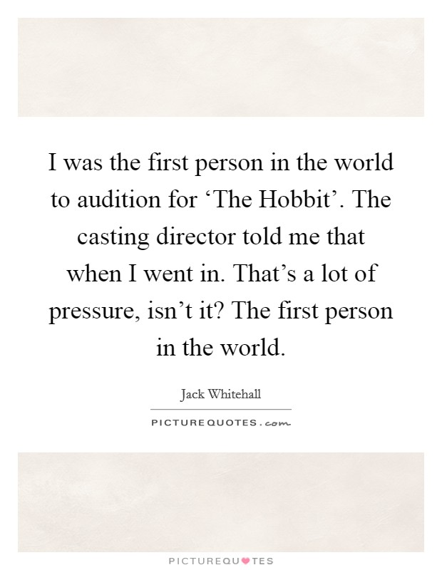 I was the first person in the world to audition for 'The Hobbit'. The casting director told me that when I went in. That's a lot of pressure, isn't it? The first person in the world Picture Quote #1