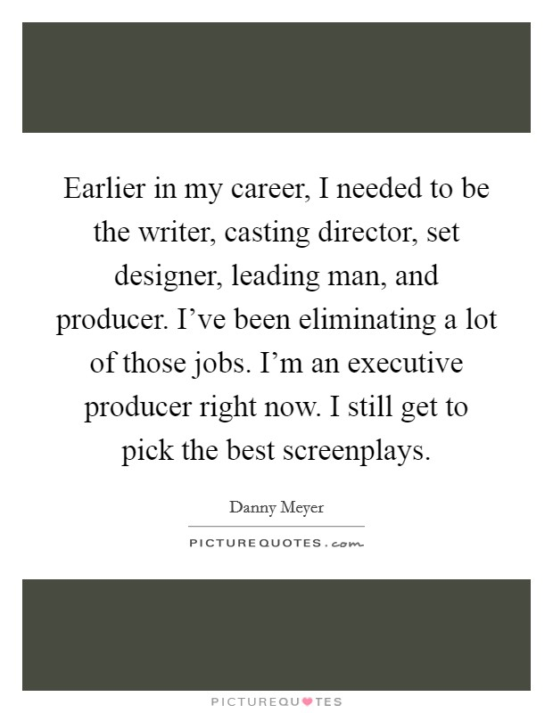 Earlier in my career, I needed to be the writer, casting director, set designer, leading man, and producer. I've been eliminating a lot of those jobs. I'm an executive producer right now. I still get to pick the best screenplays Picture Quote #1