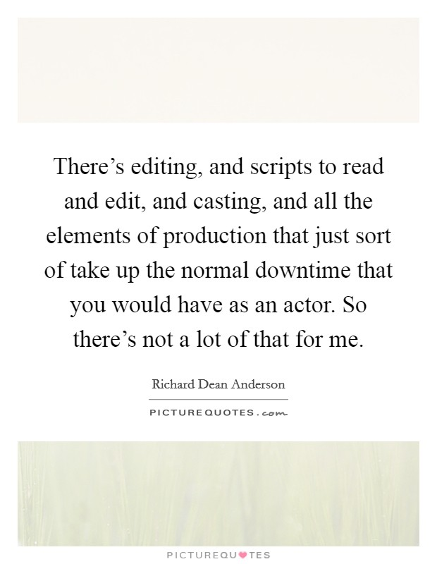 There's editing, and scripts to read and edit, and casting, and all the elements of production that just sort of take up the normal downtime that you would have as an actor. So there's not a lot of that for me Picture Quote #1