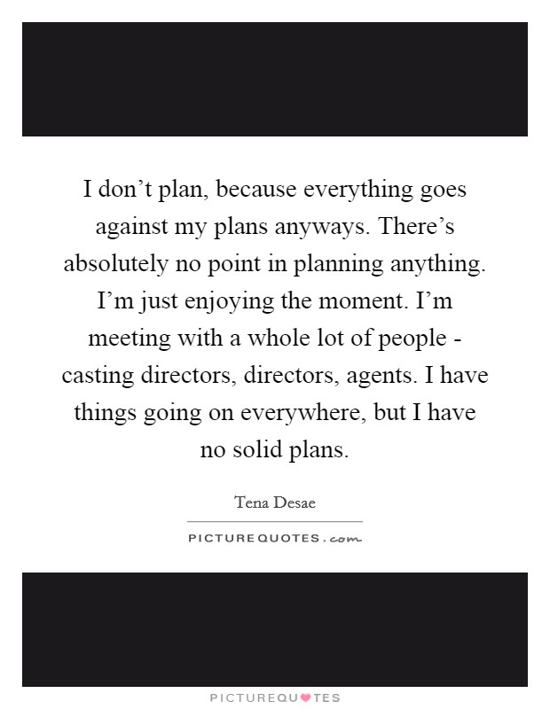 I don't plan, because everything goes against my plans anyways. There's absolutely no point in planning anything. I'm just enjoying the moment. I'm meeting with a whole lot of people - casting directors, directors, agents. I have things going on everywhere, but I have no solid plans Picture Quote #1