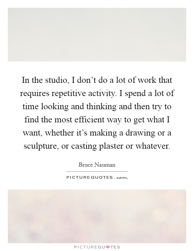 In the studio, I don't do a lot of work that requires repetitive activity. I spend a lot of time looking and thinking and then try to find the most efficient way to get what I want, whether it's making a drawing or a sculpture, or casting plaster or whatever Picture Quote #1