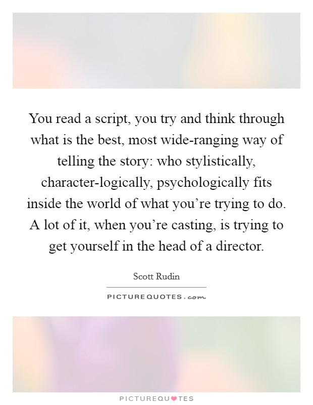 You read a script, you try and think through what is the best, most wide-ranging way of telling the story: who stylistically, character-logically, psychologically fits inside the world of what you're trying to do. A lot of it, when you're casting, is trying to get yourself in the head of a director Picture Quote #1
