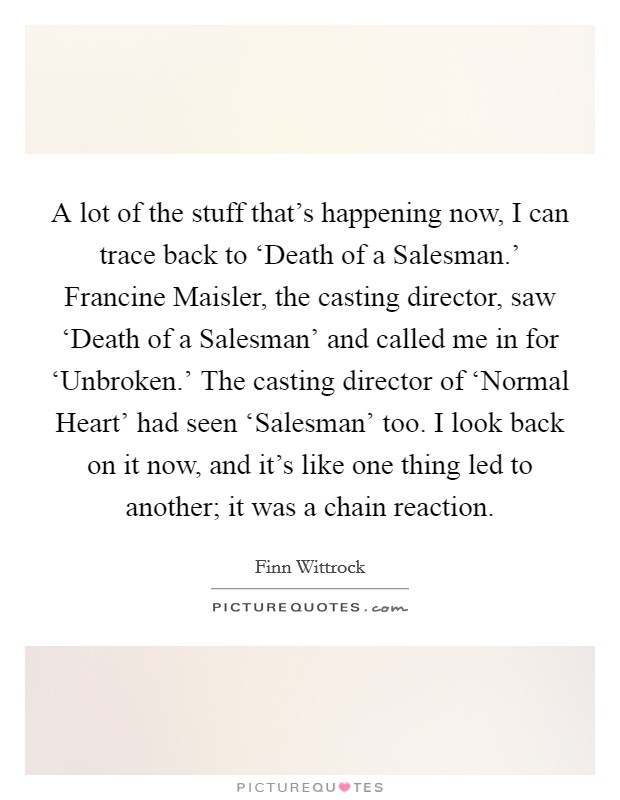 A lot of the stuff that's happening now, I can trace back to 'Death of a Salesman.' Francine Maisler, the casting director, saw 'Death of a Salesman' and called me in for 'Unbroken.' The casting director of 'Normal Heart' had seen 'Salesman' too. I look back on it now, and it's like one thing led to another; it was a chain reaction Picture Quote #1