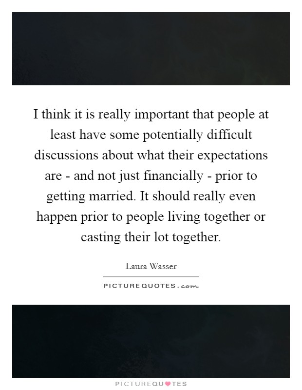 I think it is really important that people at least have some potentially difficult discussions about what their expectations are - and not just financially - prior to getting married. It should really even happen prior to people living together or casting their lot together Picture Quote #1