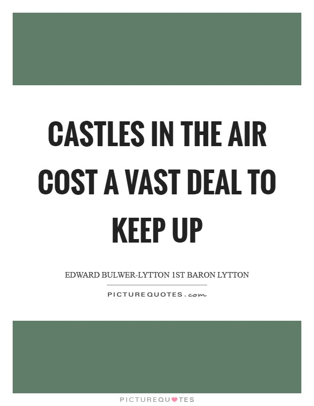 Castles in the air cost a vast deal to keep up Picture Quote #1