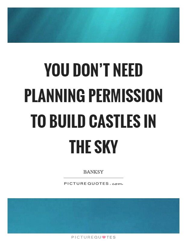 You don't need planning permission to build castles in the sky Picture Quote #1