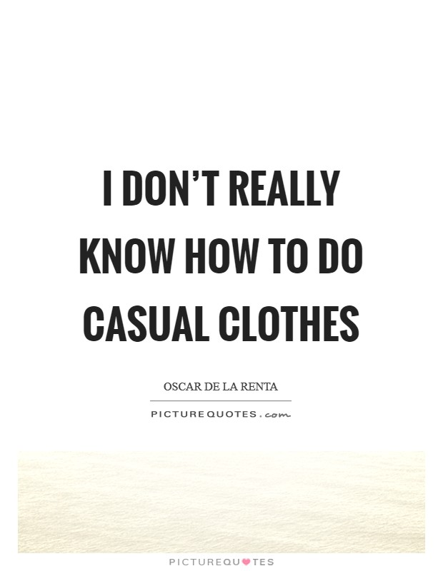 I don't really know how to do casual clothes Picture Quote #1