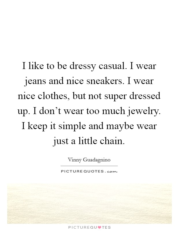 I like to be dressy casual. I wear jeans and nice sneakers. I wear nice clothes, but not super dressed up. I don't wear too much jewelry. I keep it simple and maybe wear just a little chain Picture Quote #1