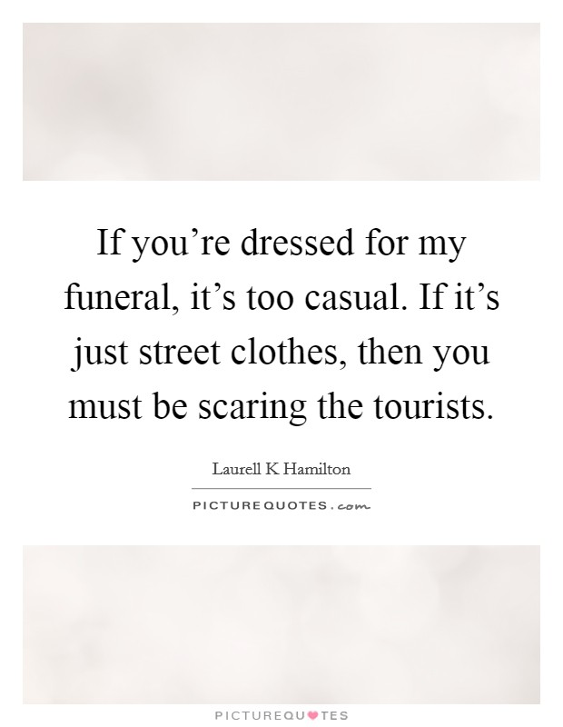 If you're dressed for my funeral, it's too casual. If it's just street clothes, then you must be scaring the tourists Picture Quote #1