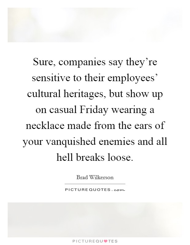 Sure, companies say they're sensitive to their employees' cultural heritages, but show up on casual Friday wearing a necklace made from the ears of your vanquished enemies and all hell breaks loose Picture Quote #1