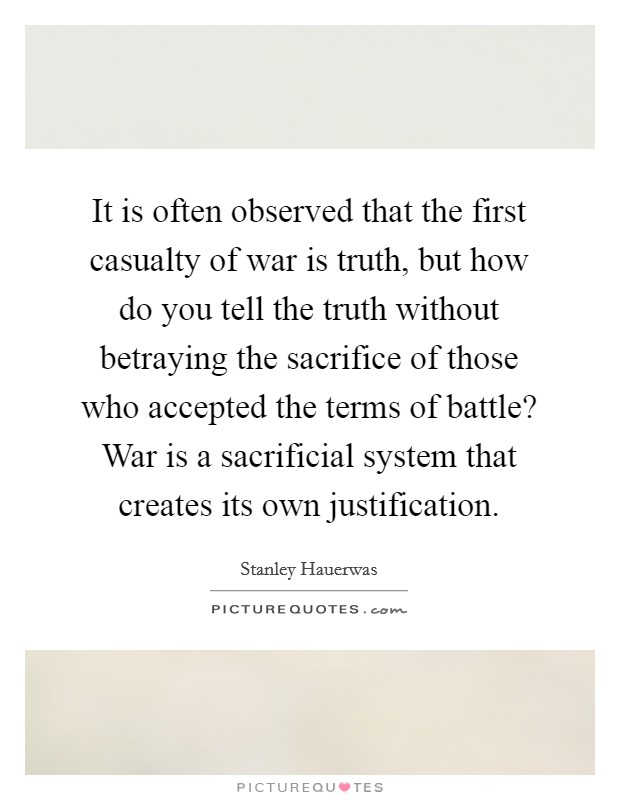 It is often observed that the first casualty of war is truth, but how do you tell the truth without betraying the sacrifice of those who accepted the terms of battle? War is a sacrificial system that creates its own justification Picture Quote #1