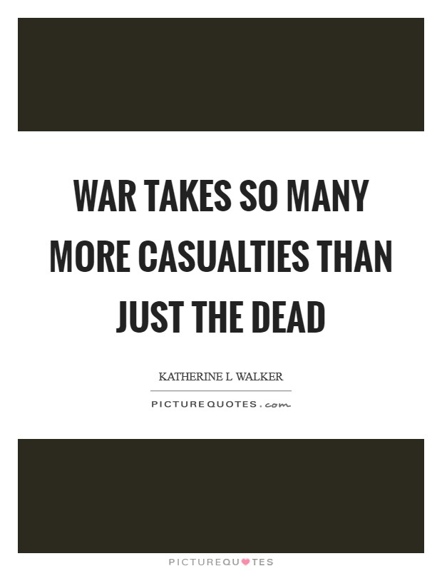 War takes so many more casualties than just the dead Picture Quote #1