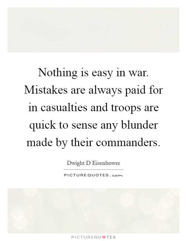 Nothing is easy in war. Mistakes are always paid for in casualties and troops are quick to sense any blunder made by their commanders Picture Quote #1