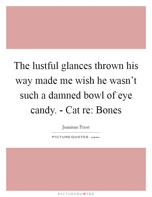 The lustful glances thrown his way made me wish he wasn't such a damned bowl of eye candy. - Cat re: Bones Picture Quote #1