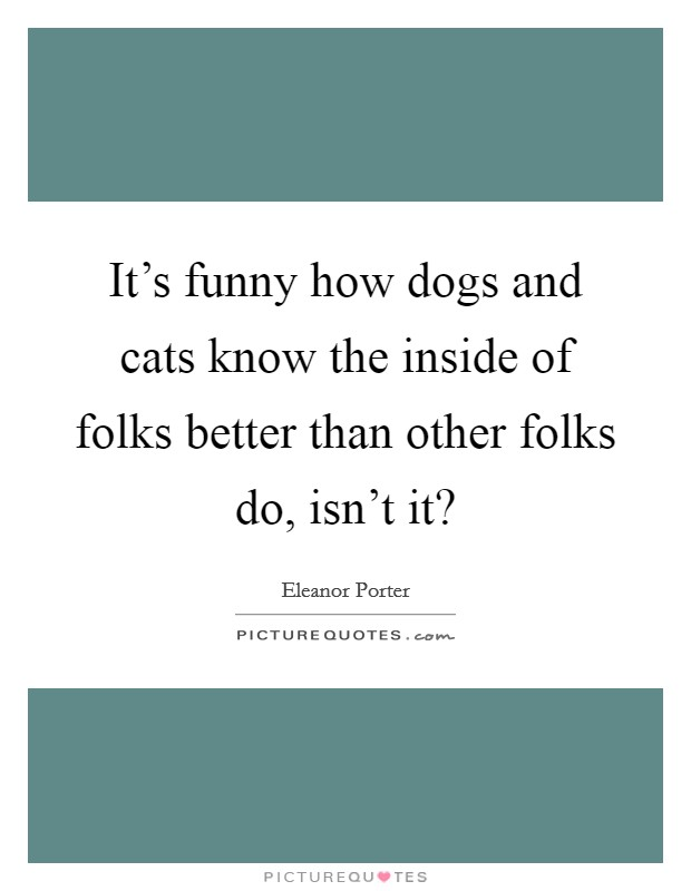 It's funny how dogs and cats know the inside of folks better than other folks do, isn't it? Picture Quote #1