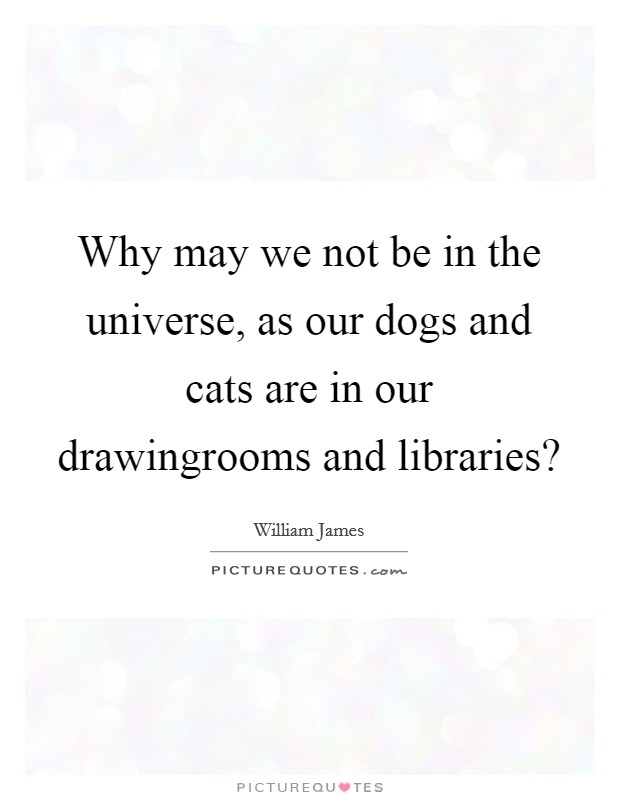 Why may we not be in the universe, as our dogs and cats are in our drawingrooms and libraries? Picture Quote #1