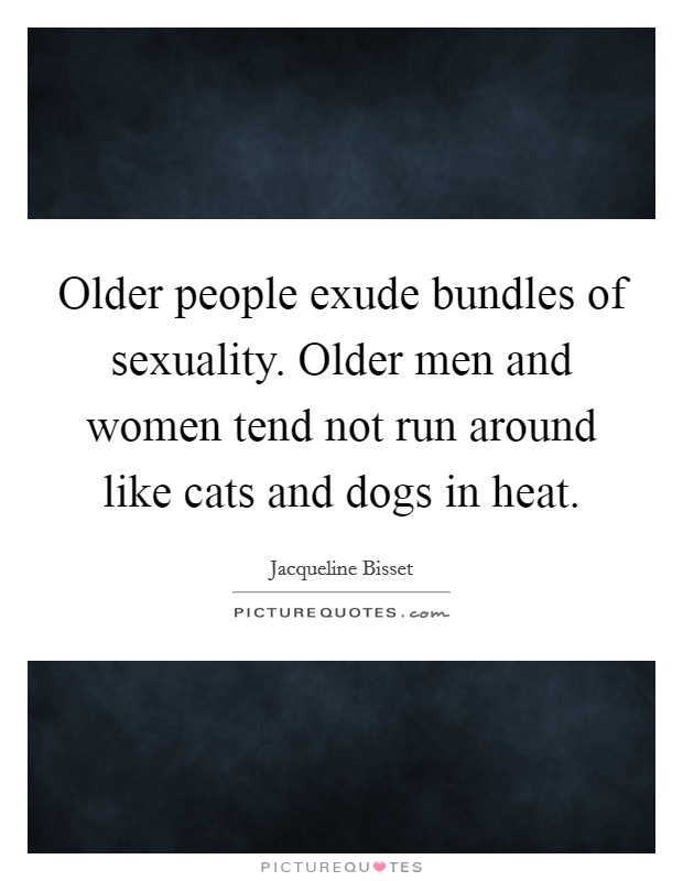 Older people exude bundles of sexuality. Older men and women tend not run around like cats and dogs in heat. Picture Quote #1