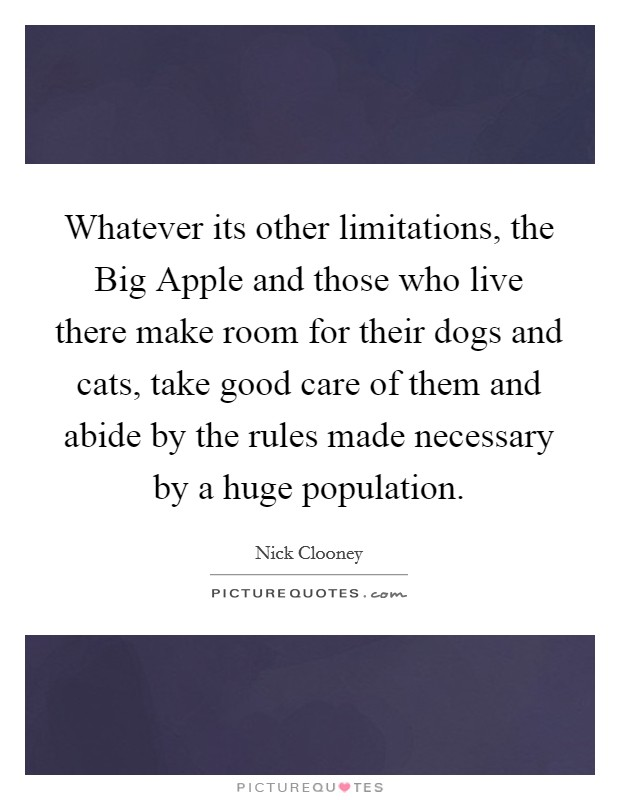 Whatever its other limitations, the Big Apple and those who live there make room for their dogs and cats, take good care of them and abide by the rules made necessary by a huge population Picture Quote #1