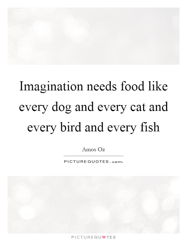 Imagination needs food like every dog and every cat and every bird and every fish Picture Quote #1