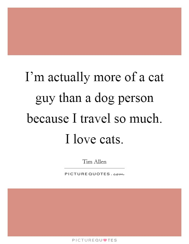 I'm actually more of a cat guy than a dog person because I travel so much. I love cats Picture Quote #1