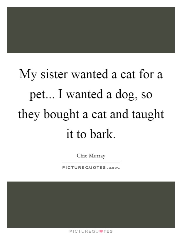My sister wanted a cat for a pet... I wanted a dog, so they bought a cat and taught it to bark Picture Quote #1