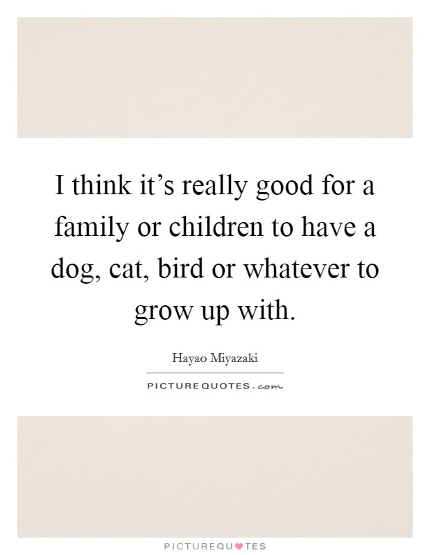 I think it's really good for a family or children to have a dog, cat, bird or whatever to grow up with Picture Quote #1