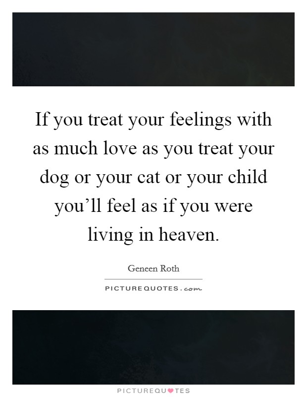 If you treat your feelings with as much love as you treat your dog or your cat or your child you'll feel as if you were living in heaven Picture Quote #1