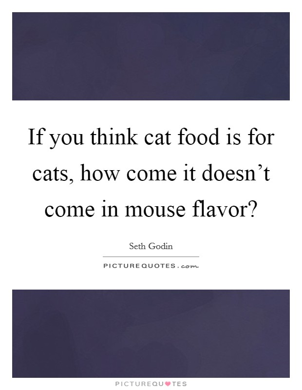 If you think cat food is for cats, how come it doesn't come in mouse flavor? Picture Quote #1