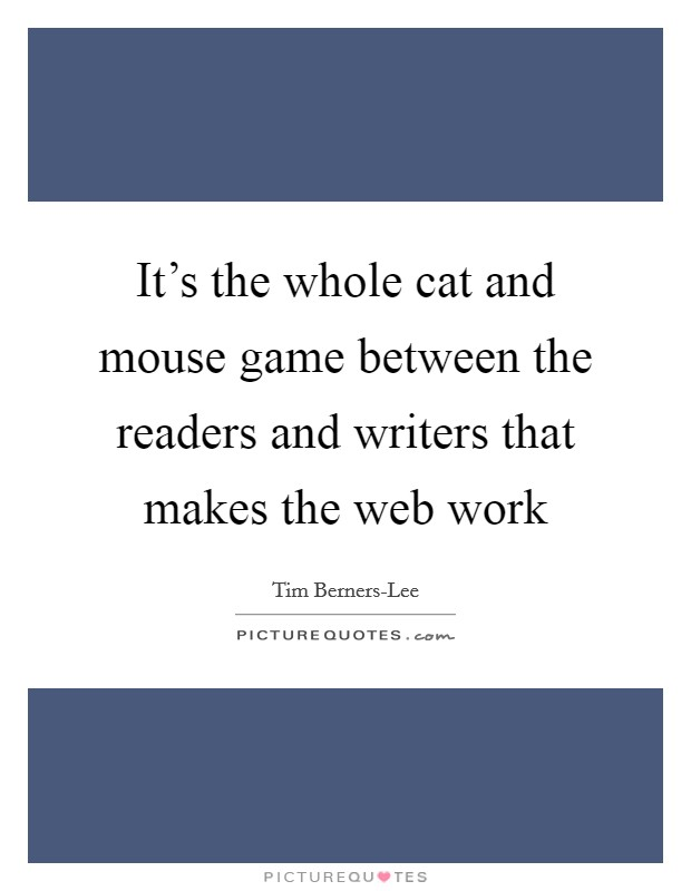 It's the whole cat and mouse game between the readers and writers that makes the web work Picture Quote #1