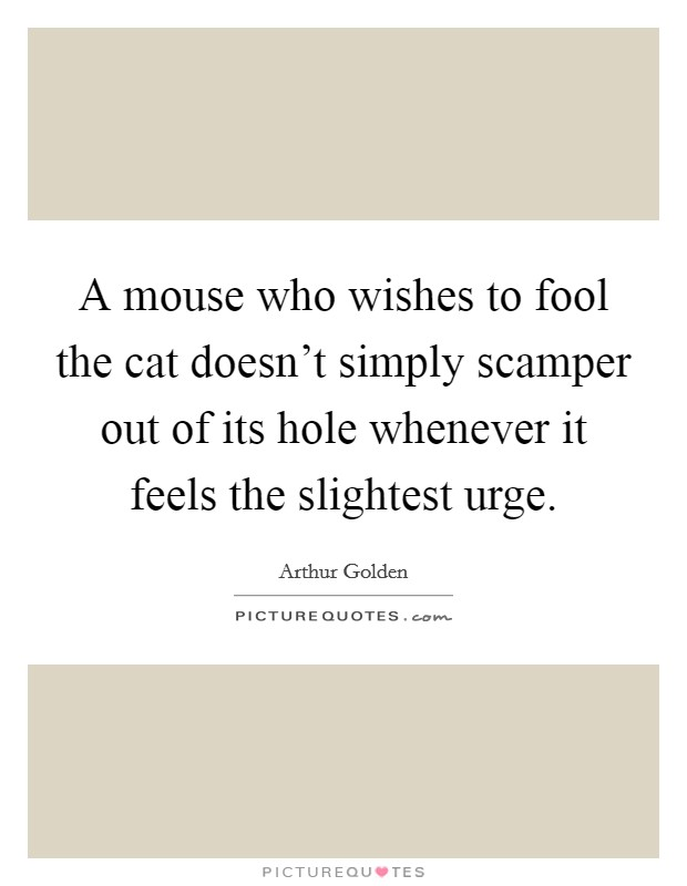A mouse who wishes to fool the cat doesn't simply scamper out of its hole whenever it feels the slightest urge Picture Quote #1