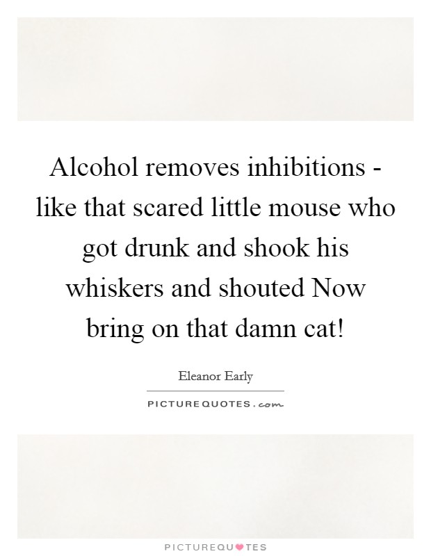 Alcohol removes inhibitions - like that scared little mouse who got drunk and shook his whiskers and shouted Now bring on that damn cat! Picture Quote #1
