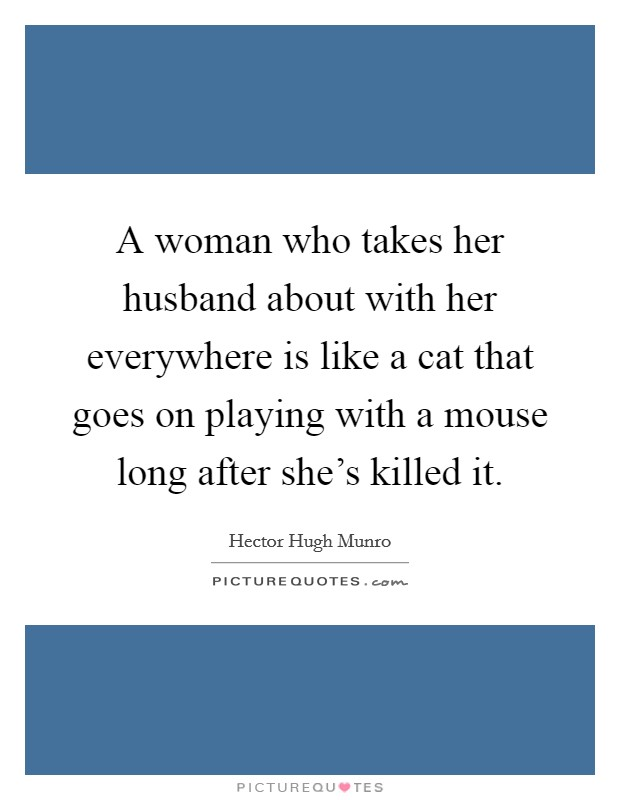 A woman who takes her husband about with her everywhere is like a cat that goes on playing with a mouse long after she's killed it Picture Quote #1