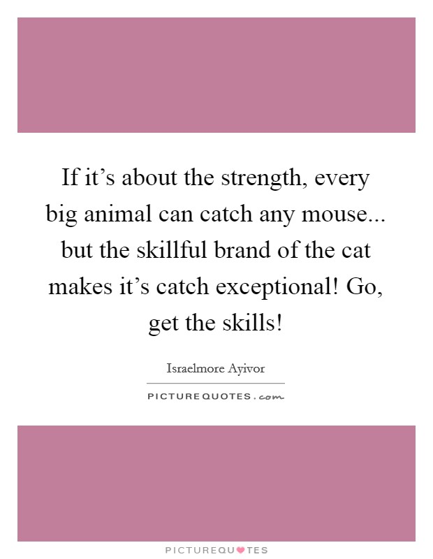 If it's about the strength, every big animal can catch any mouse... but the skillful brand of the cat makes it's catch exceptional! Go, get the skills! Picture Quote #1
