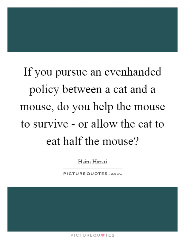 If you pursue an evenhanded policy between a cat and a mouse, do you help the mouse to survive - or allow the cat to eat half the mouse? Picture Quote #1