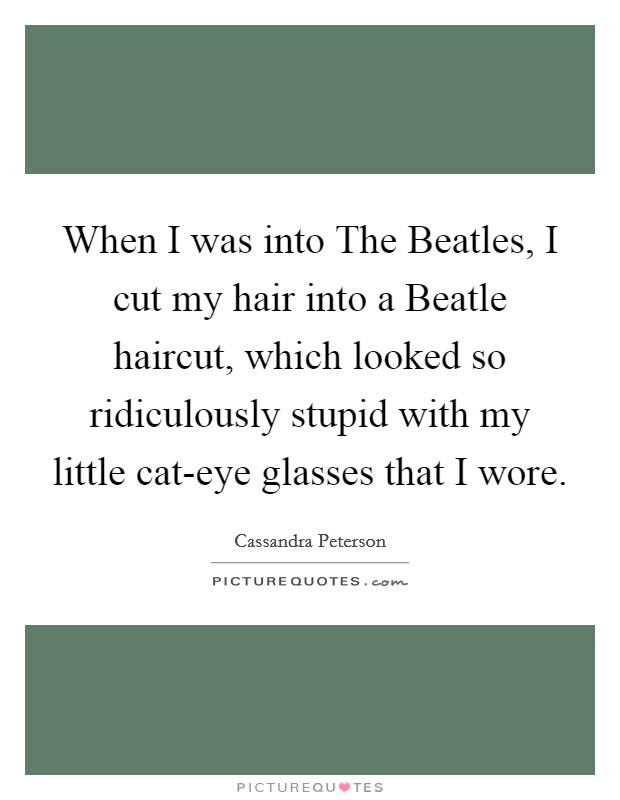 When I was into The Beatles, I cut my hair into a Beatle haircut, which looked so ridiculously stupid with my little cat-eye glasses that I wore Picture Quote #1