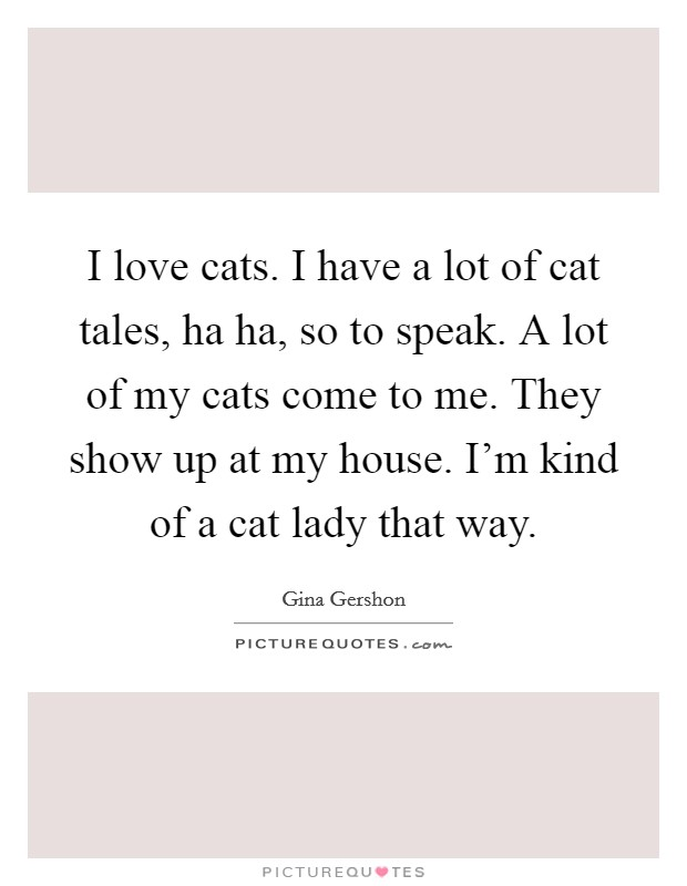 I love cats. I have a lot of cat tales, ha ha, so to speak. A lot of my cats come to me. They show up at my house. I'm kind of a cat lady that way Picture Quote #1