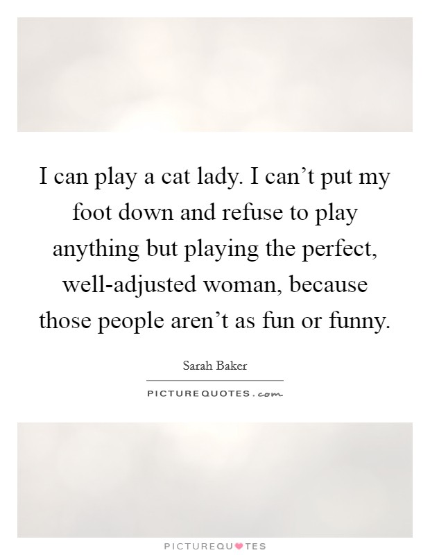 I can play a cat lady. I can't put my foot down and refuse to play anything but playing the perfect, well-adjusted woman, because those people aren't as fun or funny Picture Quote #1