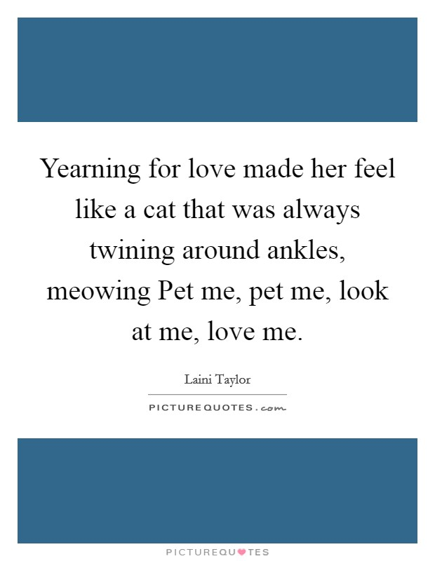 Yearning for love made her feel like a cat that was always twining around ankles, meowing Pet me, pet me, look at me, love me Picture Quote #1