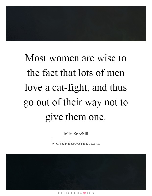 Most women are wise to the fact that lots of men love a cat-fight, and thus go out of their way not to give them one Picture Quote #1