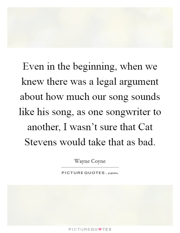 Even in the beginning, when we knew there was a legal argument about how much our song sounds like his song, as one songwriter to another, I wasn't sure that Cat Stevens would take that as bad Picture Quote #1