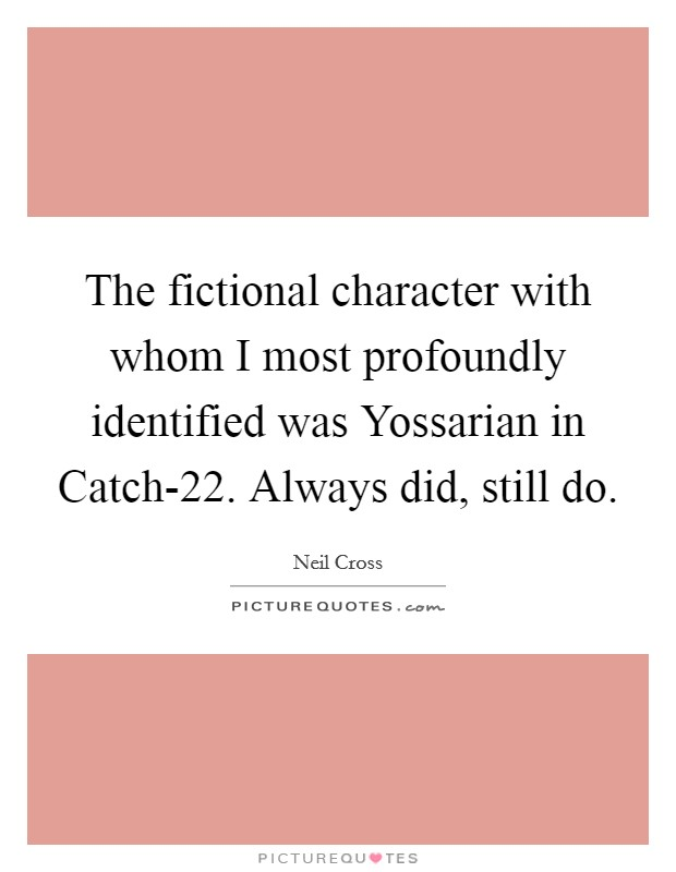 The fictional character with whom I most profoundly identified was Yossarian in Catch-22. Always did, still do Picture Quote #1