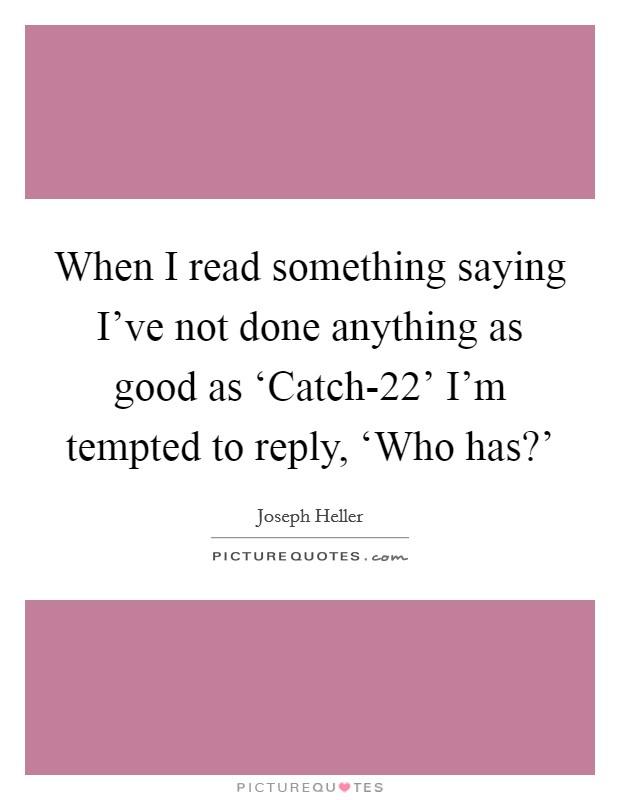 When I read something saying I've not done anything as good as 'Catch-22' I'm tempted to reply, 'Who has?' Picture Quote #1