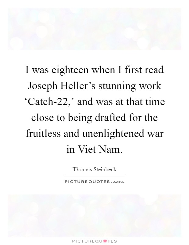 I was eighteen when I first read Joseph Heller's stunning work 'Catch-22,' and was at that time close to being drafted for the fruitless and unenlightened war in Viet Nam Picture Quote #1