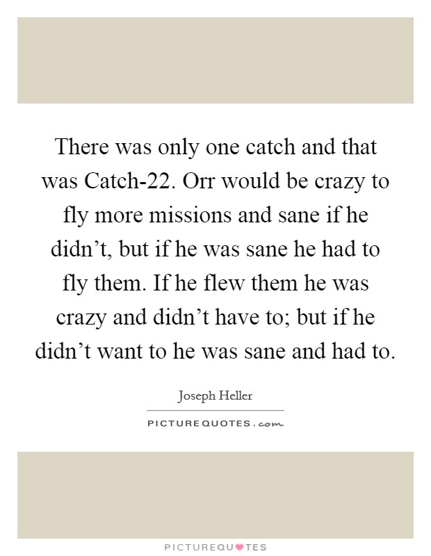 There was only one catch and that was Catch-22. Orr would be crazy to fly more missions and sane if he didn't, but if he was sane he had to fly them. If he flew them he was crazy and didn't have to; but if he didn't want to he was sane and had to Picture Quote #1